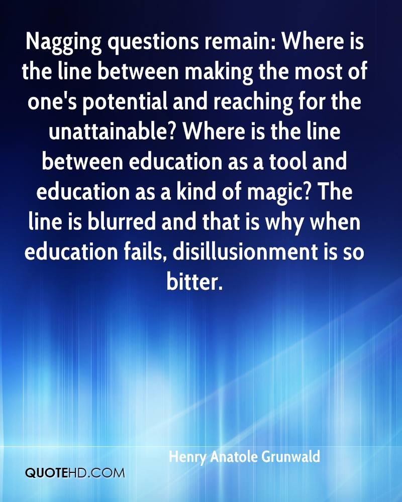 Nagging questions remain: Where is the line between making the most of one's potential and reaching for the unattainable? Where is the line between education as a tool and education as a kind of magic? The line is blurred and that is why when education fails, disillusionment is so bitter.