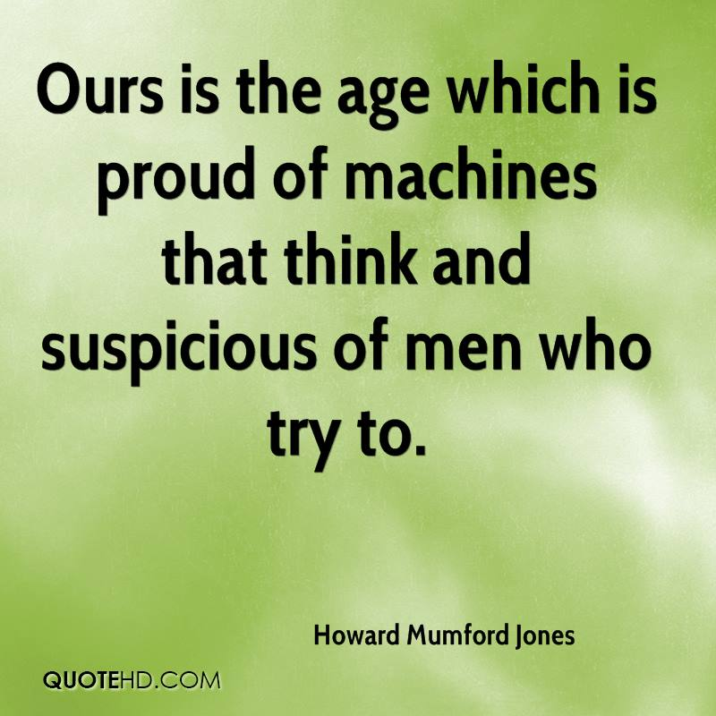 Ours is the age which is proud of machines that think and suspicious of men who try to.