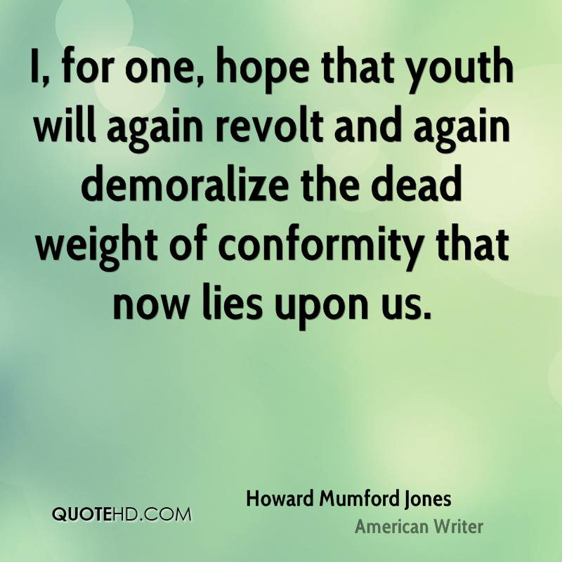 I, for one, hope that youth will again revolt and again demoralize the dead weight of conformity that now lies upon us.