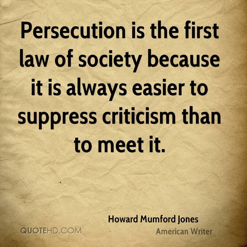 Persecution is the first law of society because it is always easier to suppress criticism than to meet it.