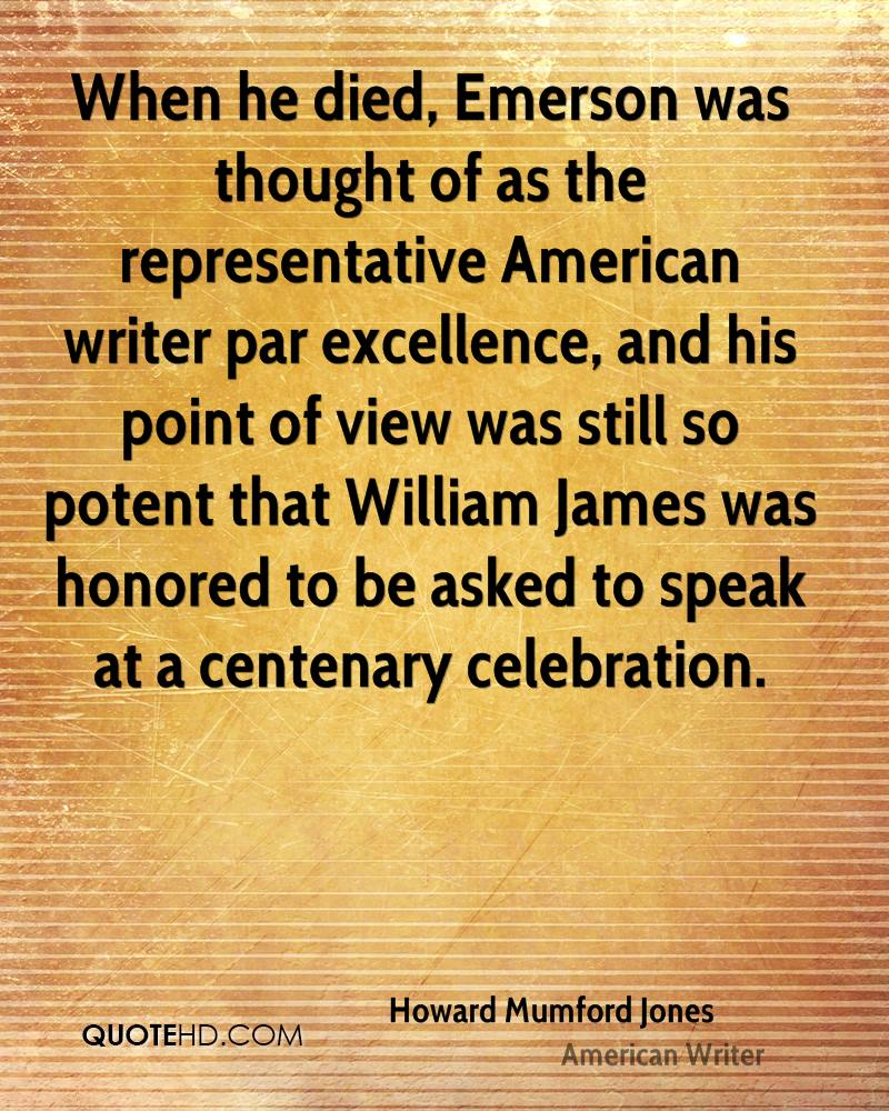 When he died, Emerson was thought of as the representative American writer par excellence, and his point of view was still so potent that William James was honored to be asked to speak at a centenary celebration.