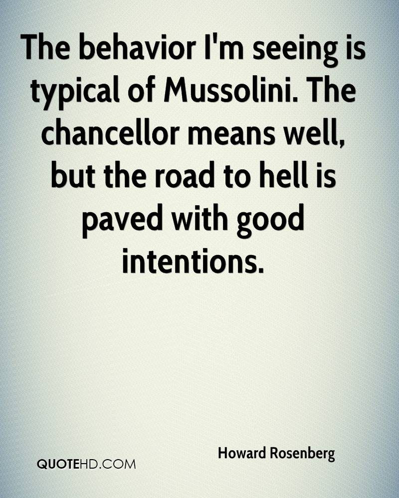 The behavior I'm seeing is typical of Mussolini. The chancellor means well, but the road to hell is paved with good intentions.