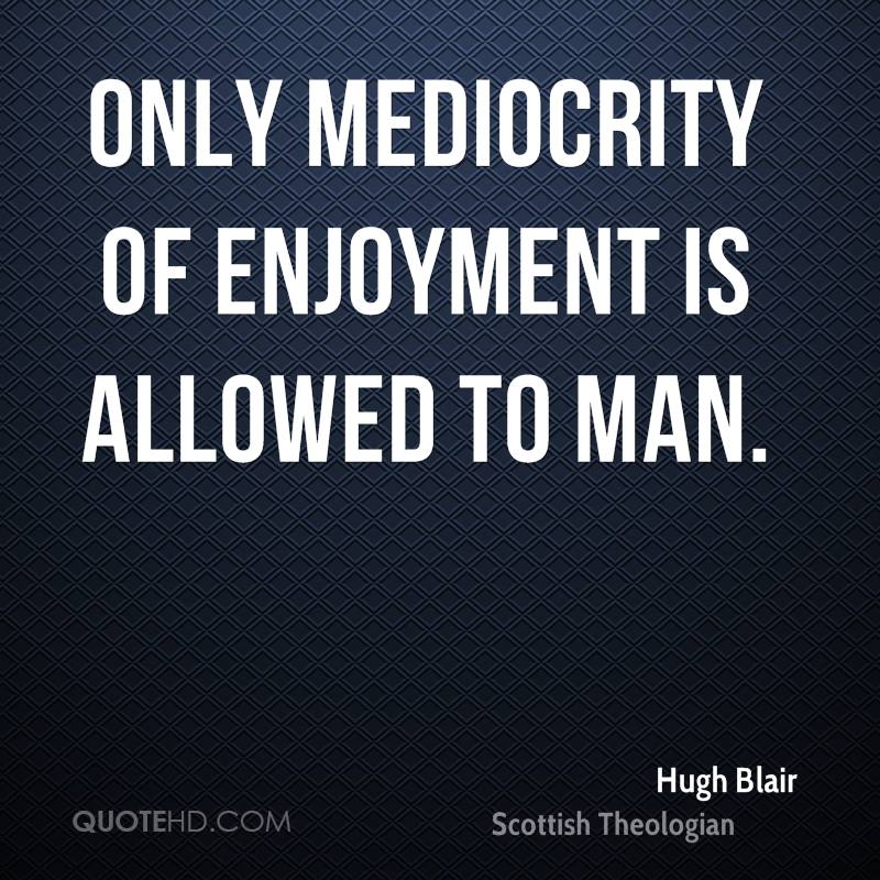 Only mediocrity of enjoyment is allowed to man.