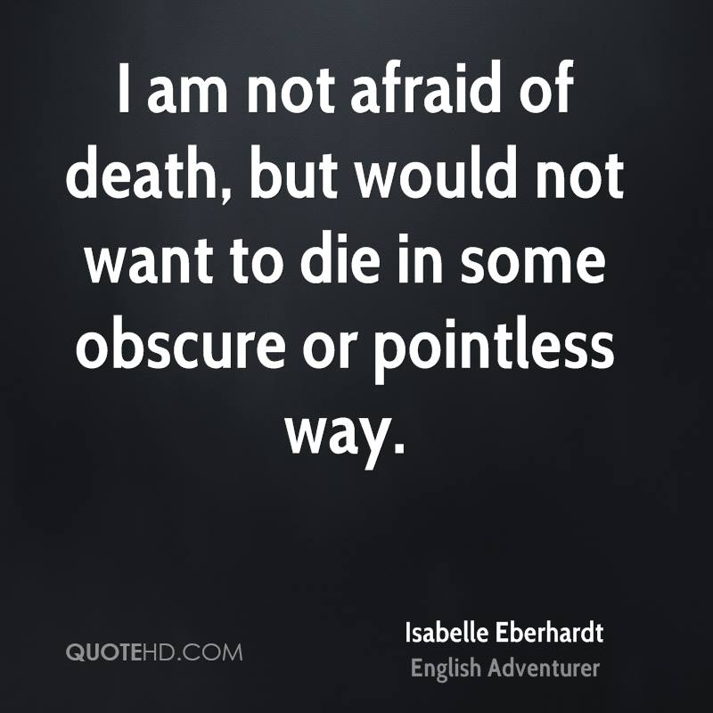 I am not afraid of death, but would not want to die in some obscure or pointless way.