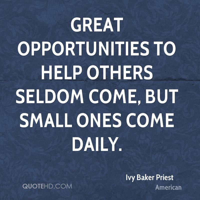 Great opportunities to help others seldom come, but small ones come daily.