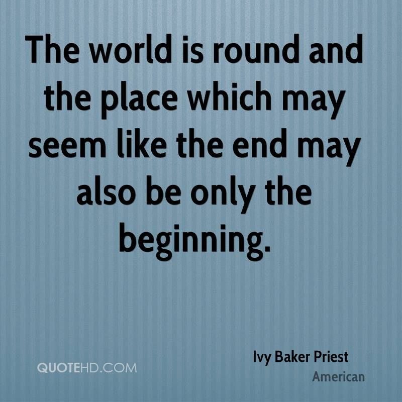 The world is round and the place which may seem like the end may also be only the beginning.