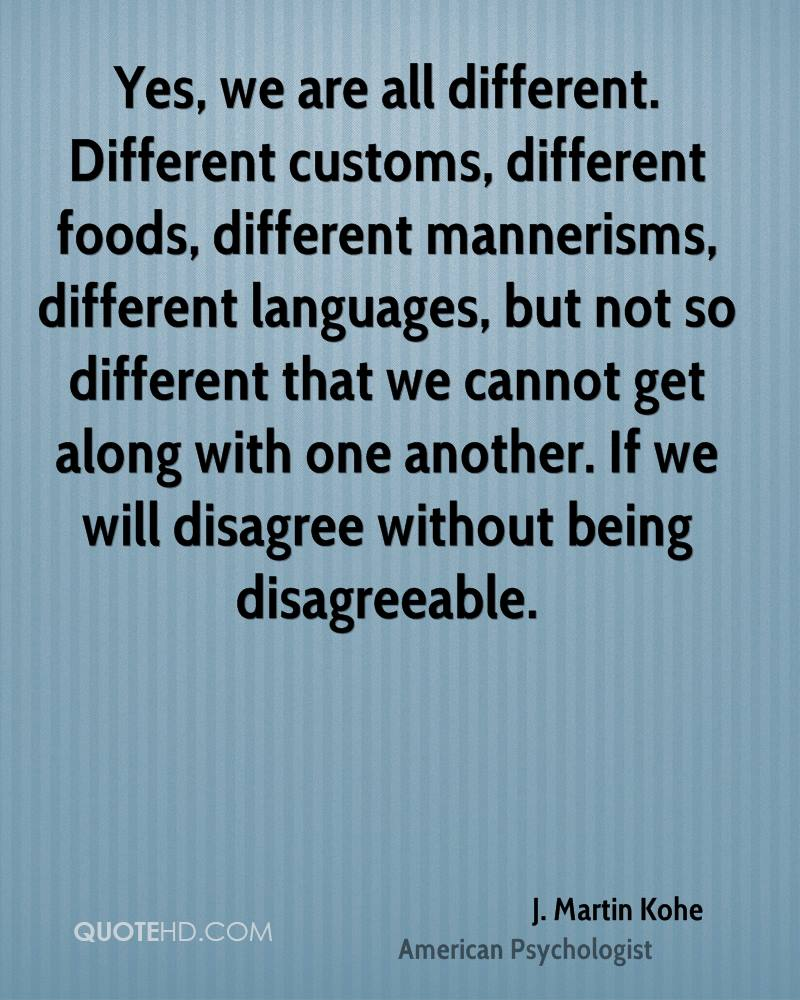 Yes, we are all different. Different customs, different foods, different mannerisms, different languages, but not so different that we cannot get along with one another. If we will disagree without being disagreeable.
