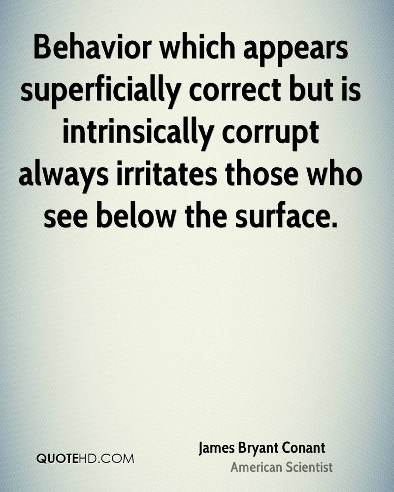 Behavior which appears superficially correct but is intrinsically corrupt always irritates those who see below the surface.