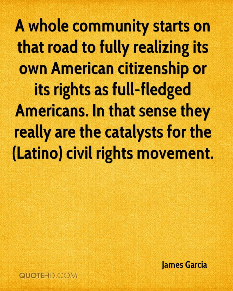 A whole community starts on that road to fully realizing its own American citizenship or its rights as full-fledged Americans. In that sense they really are the catalysts for the (Latino) civil rights movement.
