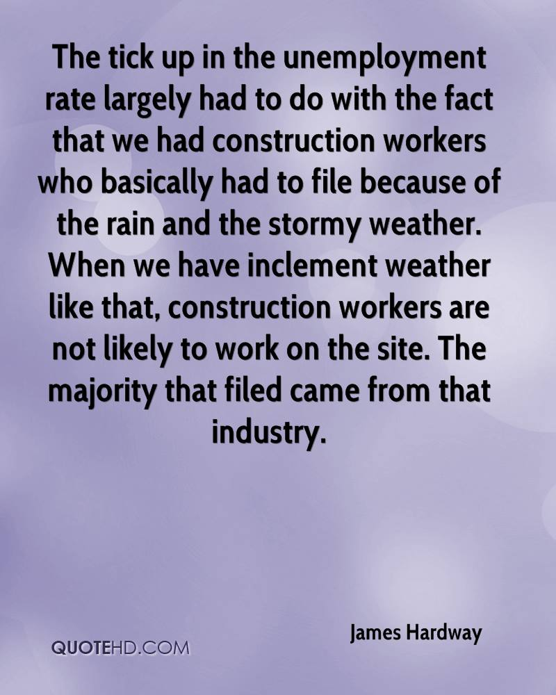 The tick up in the unemployment rate largely had to do with the fact that we had construction workers who basically had to file because of the rain and the stormy weather. When we have inclement weather like that, construction workers are not likely to work on the site. The majority that filed came from that industry.