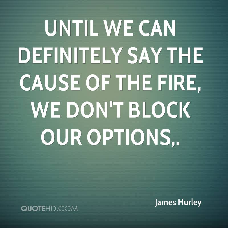 Until we can definitely say the cause of the fire, we don't block our options.