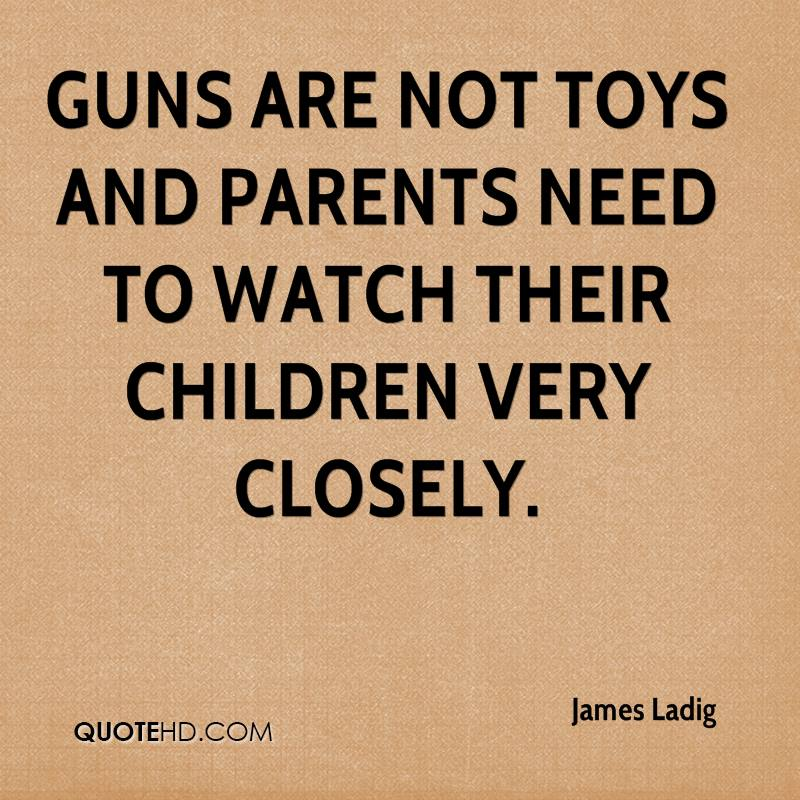 Guns are not toys and parents need to watch their children very closely.