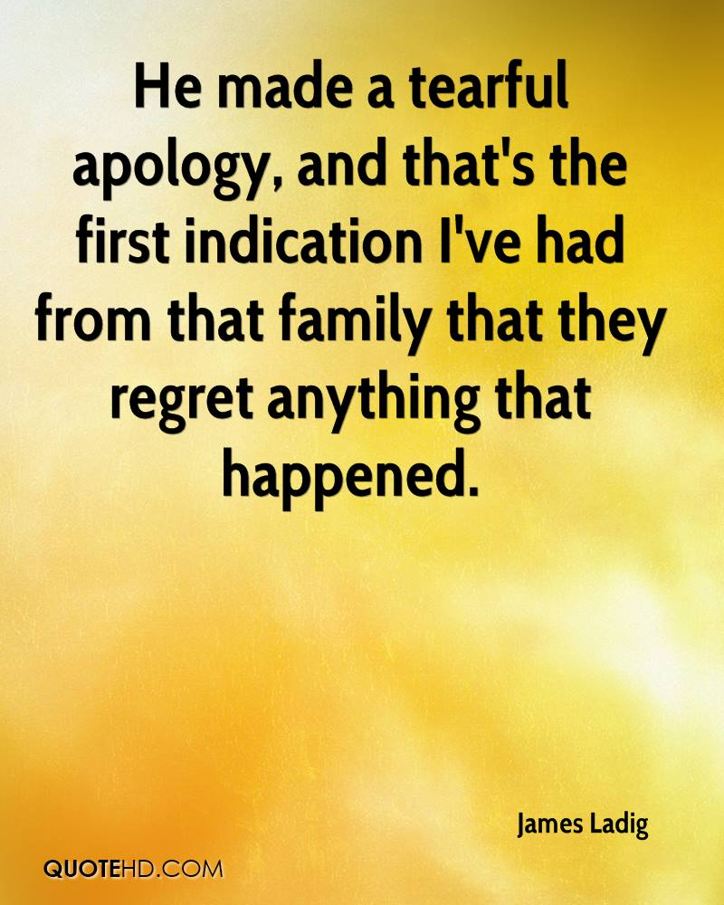 He made a tearful apology, and that's the first indication I've had from that family that they regret anything that happened.