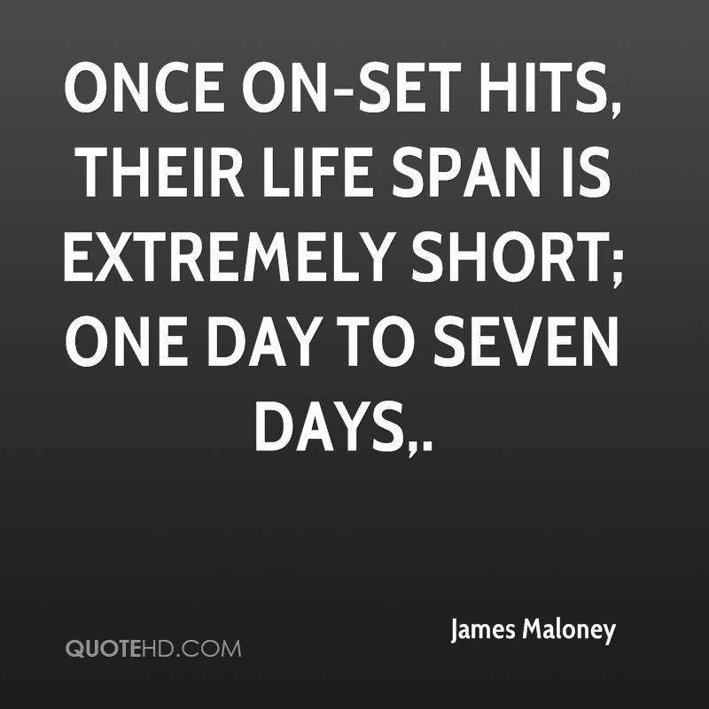 Once on-set hits, their life span is extremely short; one day to seven days.
