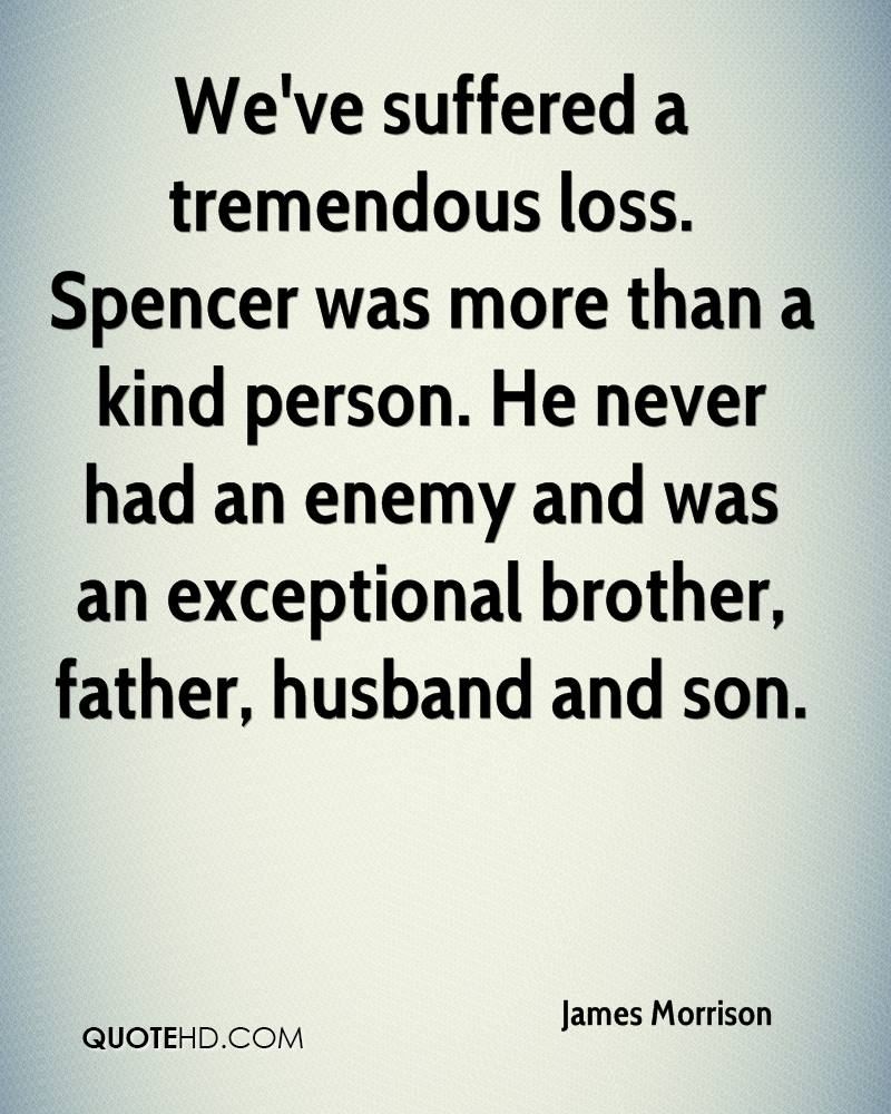 We've suffered a tremendous loss. Spencer was more than a kind person. He never had an enemy and was an exceptional brother, father, husband and son.