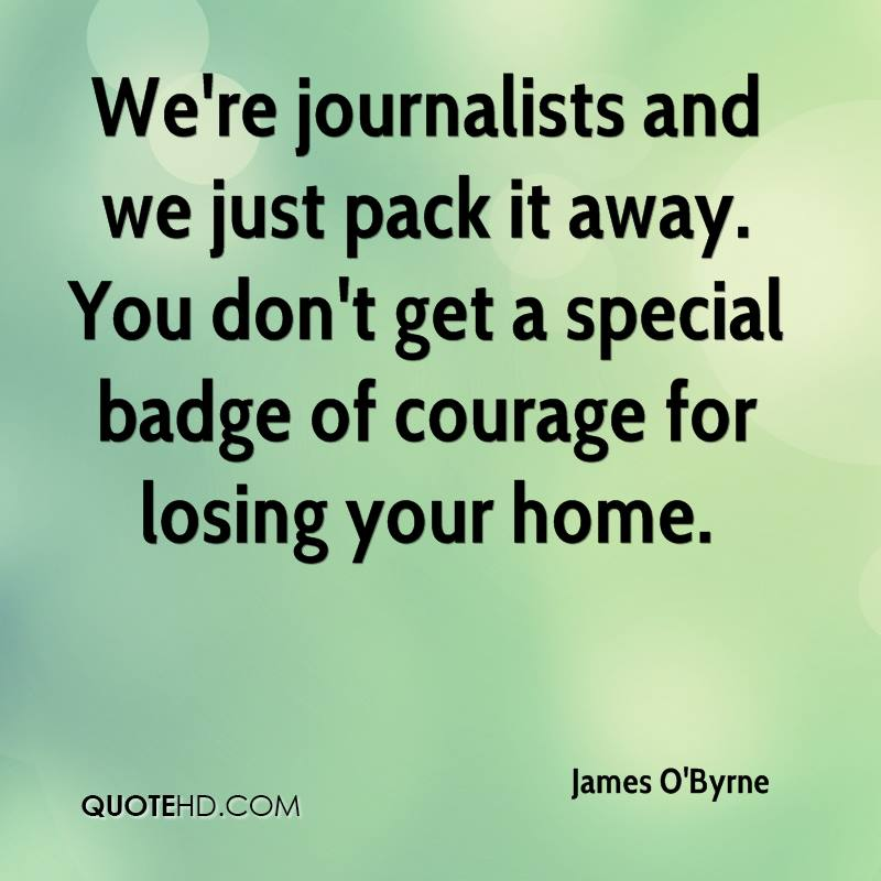 We're journalists and we just pack it away. You don't get a special badge of courage for losing your home.