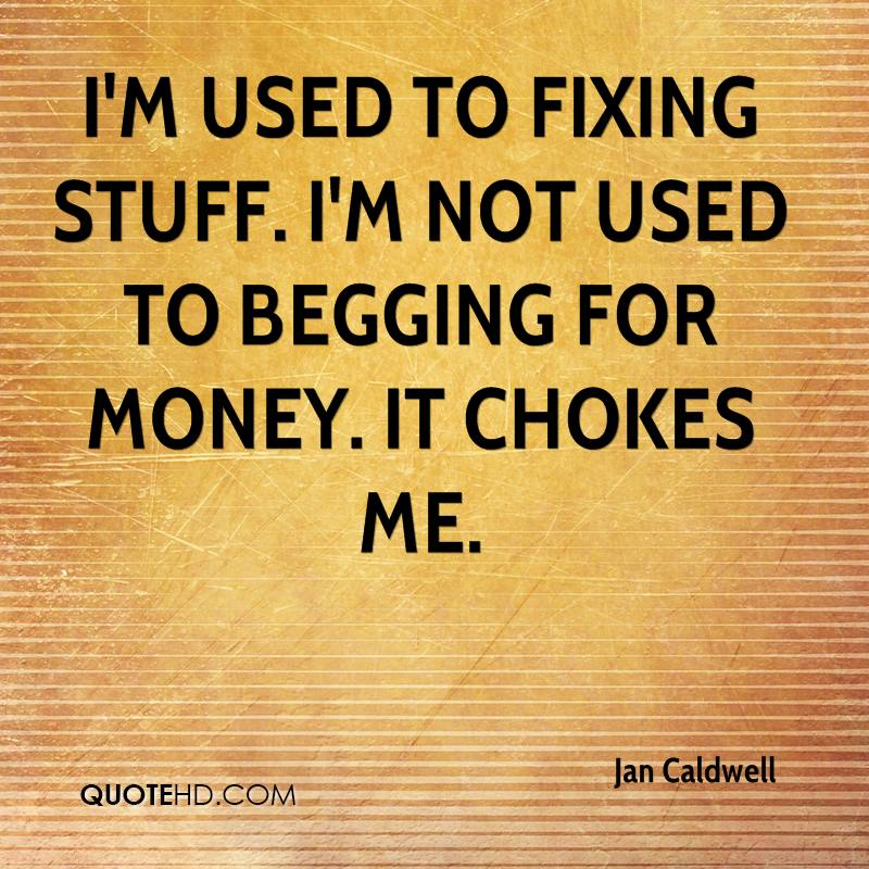 I'm used to fixing stuff. I'm not used to begging for money. It chokes me.