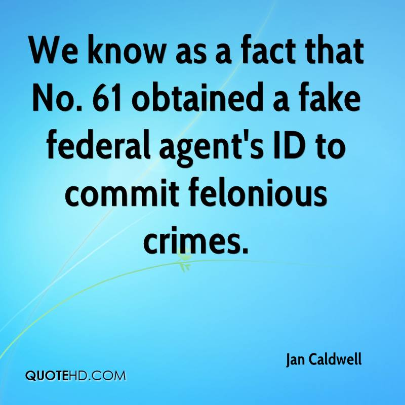 We know as a fact that No. 61 obtained a fake federal agent's ID to commit felonious crimes.