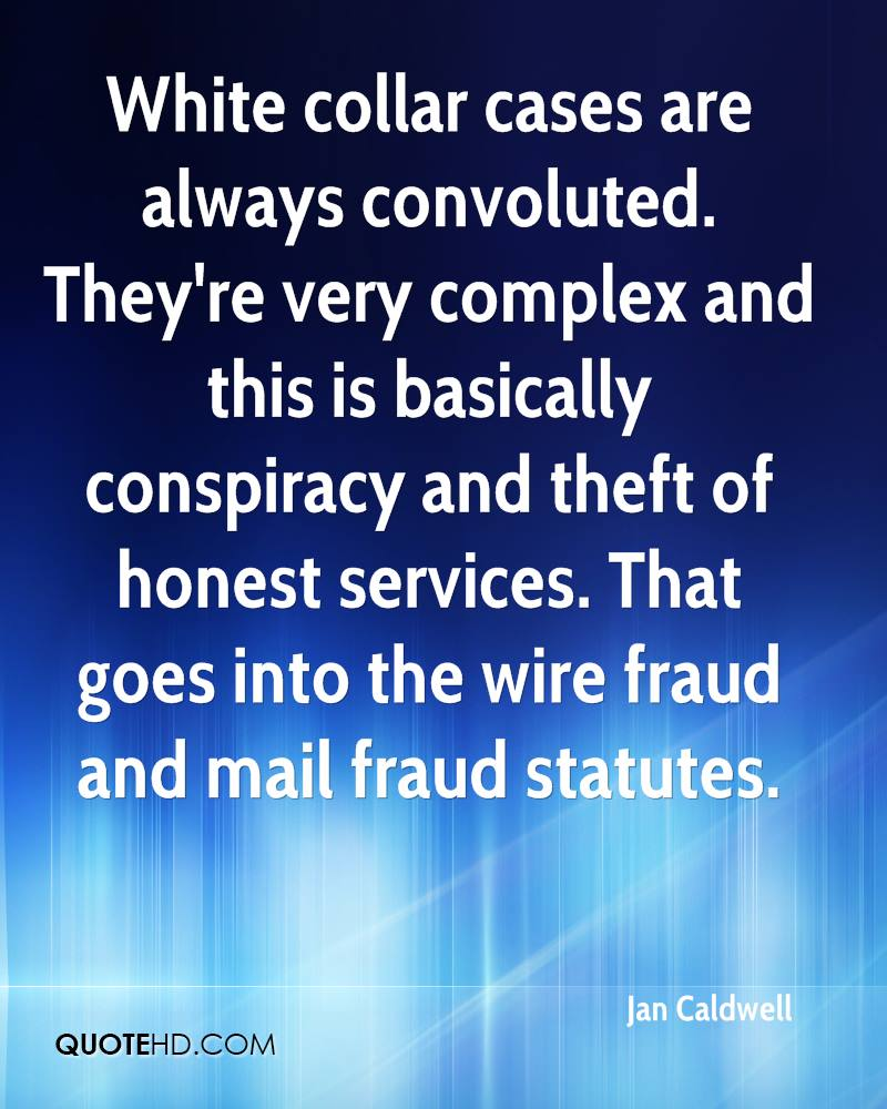 White collar cases are always convoluted. They're very complex and this is basically conspiracy and theft of honest services. That goes into the wire fraud and mail fraud statutes.