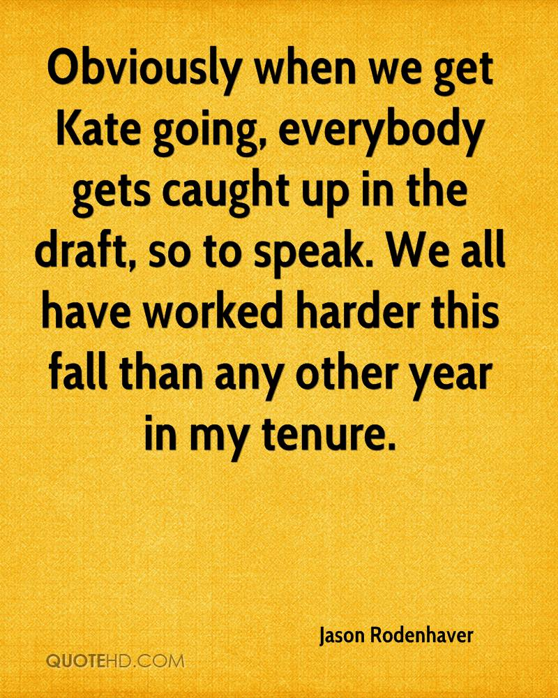 Obviously when we get Kate going, everybody gets caught up in the draft, so to speak. We all have worked harder this fall than any other year in my tenure.