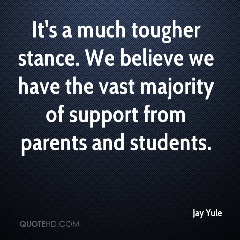 It's a much tougher stance. We believe we have the vast majority of support from parents and students.