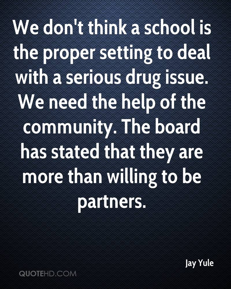 We don't think a school is the proper setting to deal with a serious drug issue. We need the help of the community. The board has stated that they are more than willing to be partners.