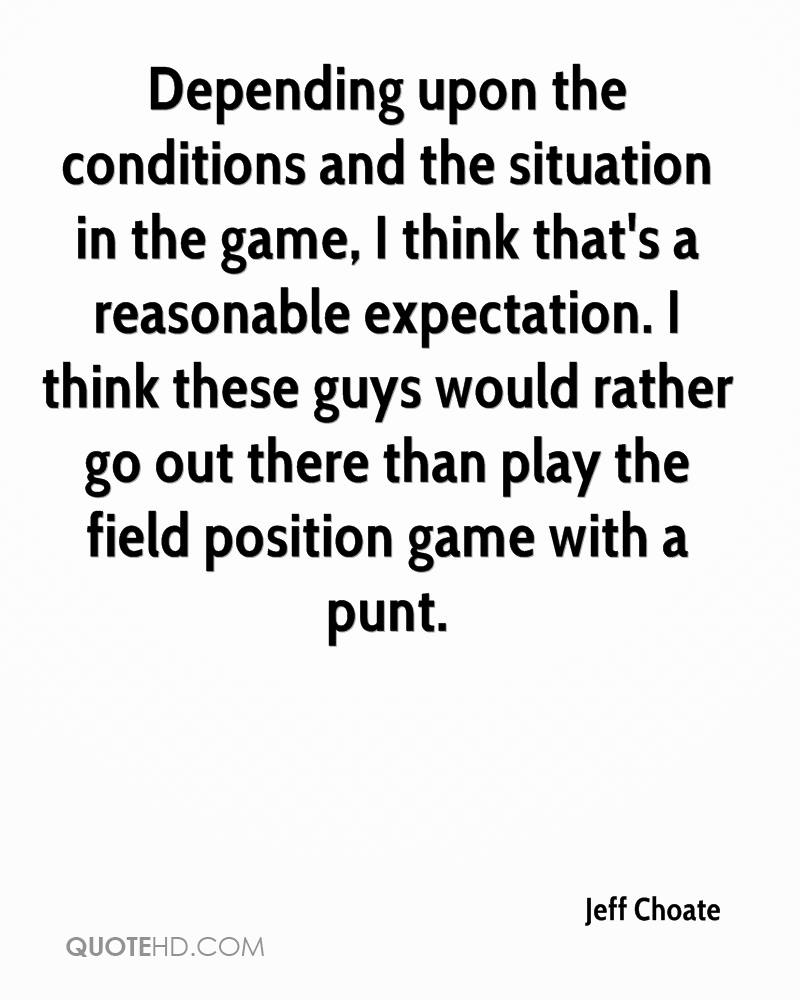 Depending upon the conditions and the situation in the game, I think that's a reasonable expectation. I think these guys would rather go out there than play the field position game with a punt.