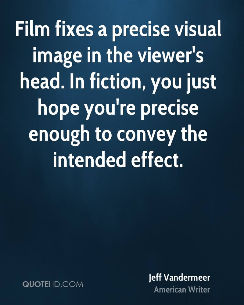 Film fixes a precise visual image in the viewer's head. In fiction, you just hope you're precise enough to convey the intended effect.