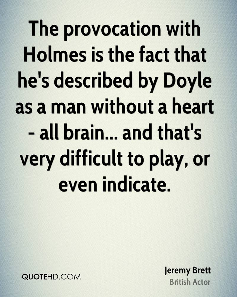 The provocation with Holmes is the fact that he's described by Doyle as a man without a heart - all brain... and that's very difficult to play, or even indicate.