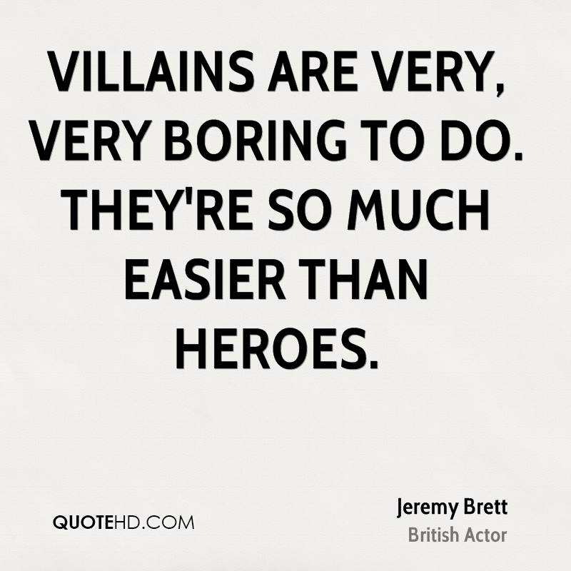 Villains are very, very boring to do. They're so much easier than heroes.