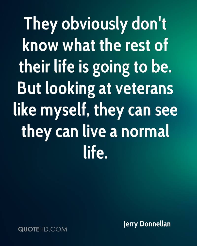 They obviously don't know what the rest of their life is going to be. But looking at veterans like myself, they can see they can live a normal life.