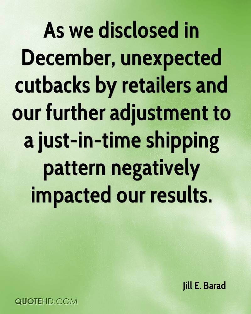 As we disclosed in December, unexpected cutbacks by retailers and our further adjustment to a just-in-time shipping pattern negatively impacted our results.