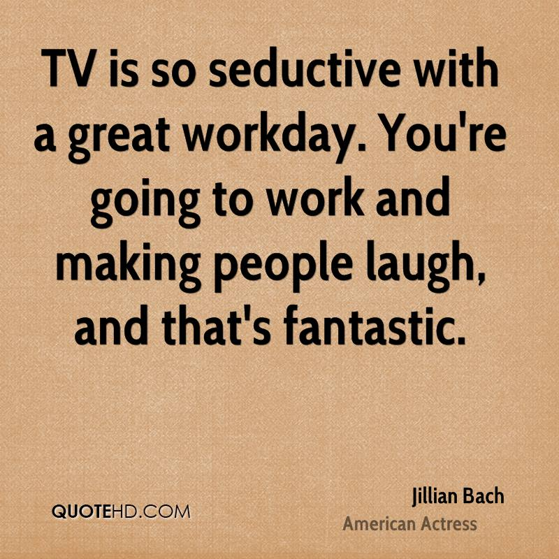 TV is so seductive with a great workday. You're going to work and making people laugh, and that's fantastic.