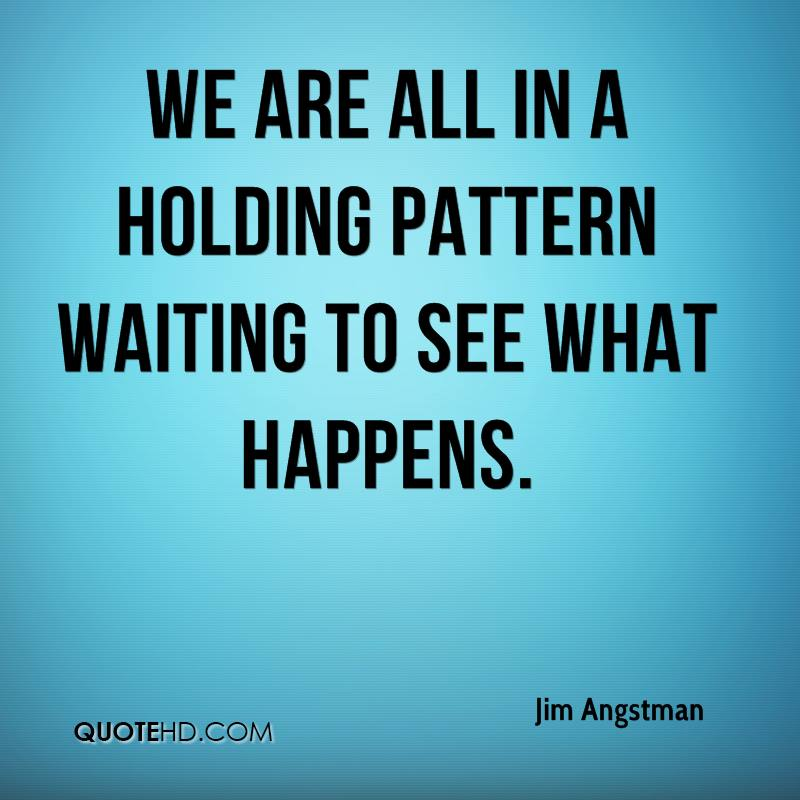 We are all in a holding pattern waiting to see what happens.