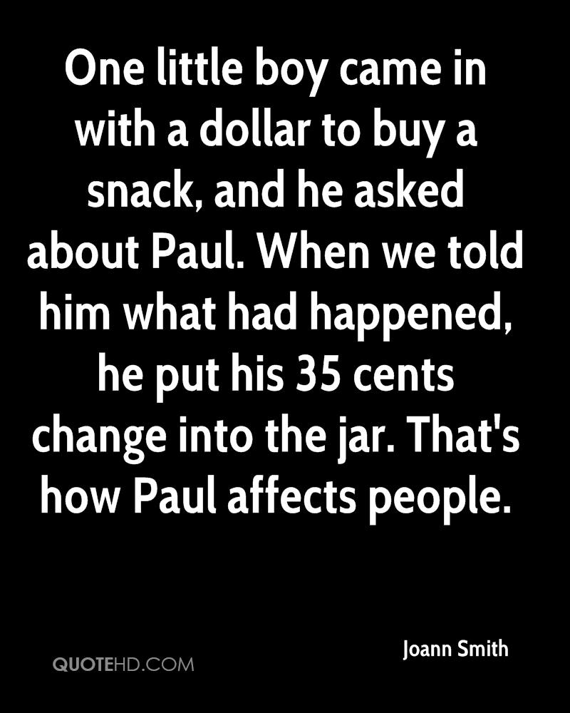 One little boy came in with a dollar to buy a snack, and he asked about Paul. When we told him what had happened, he put his 35 cents change into the jar. That's how Paul affects people.