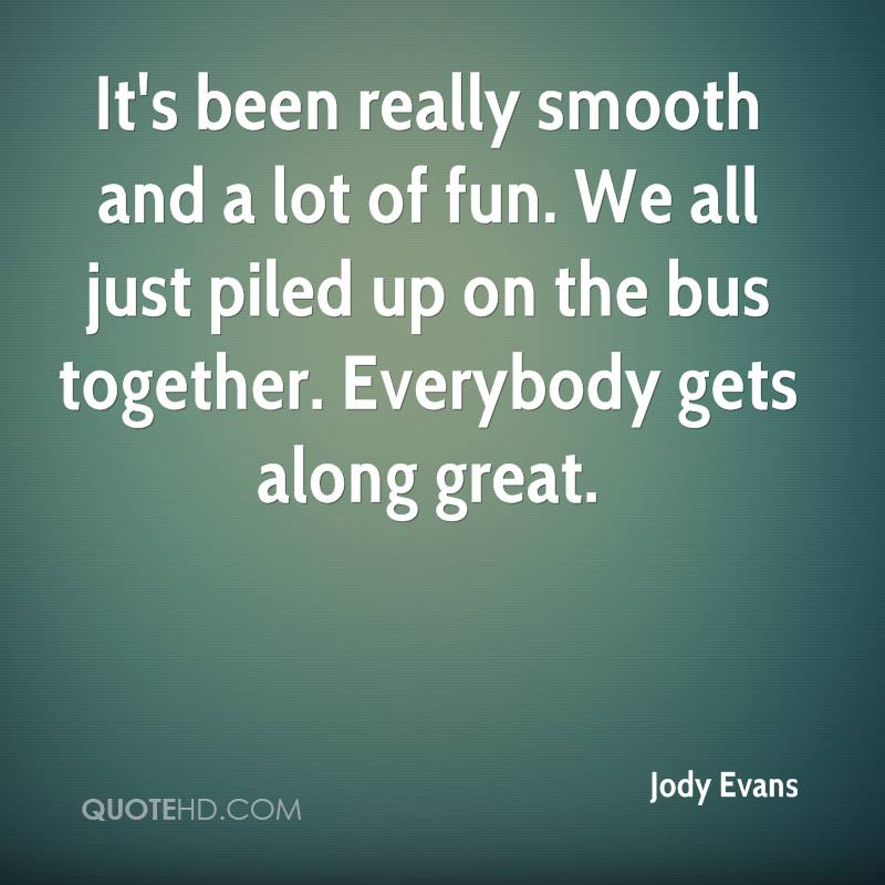It's been really smooth and a lot of fun. We all just piled up on the bus together. Everybody gets along great.