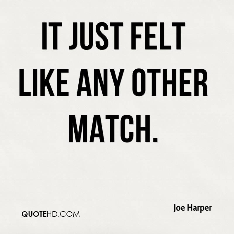 It just felt like any other match.