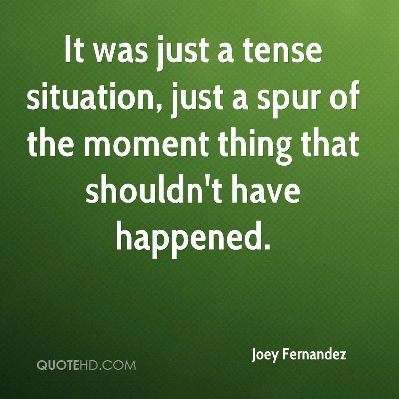 It was just a tense situation, just a spur of the moment thing that shouldn't have happened.