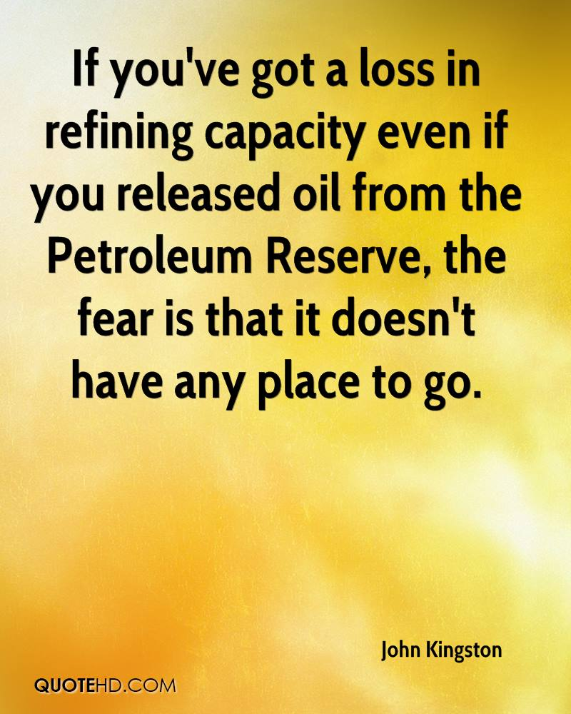 If you've got a loss in refining capacity even if you released oil from the Petroleum Reserve, the fear is that it doesn't have any place to go.