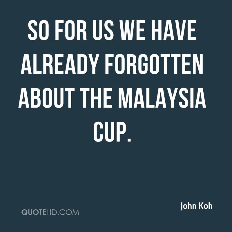 So for us we have already forgotten about the Malaysia Cup.