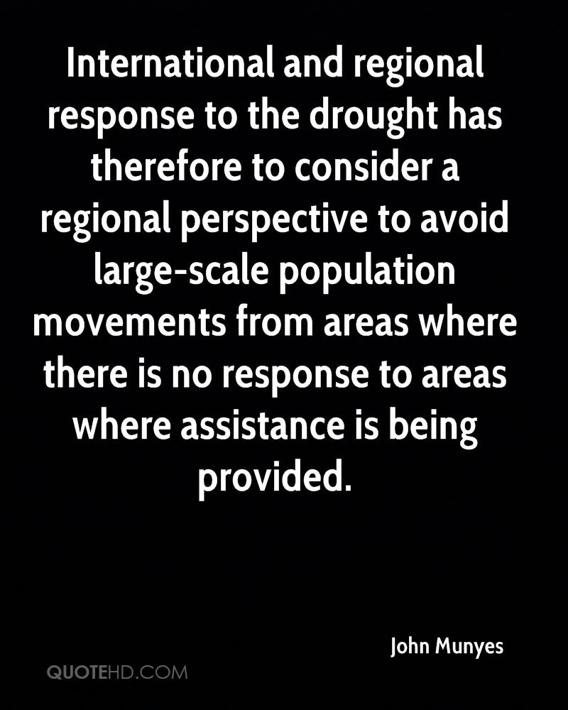 International and regional response to the drought has therefore to consider a regional perspective to avoid large-scale population movements from areas where there is no response to areas where assistance is being provided.