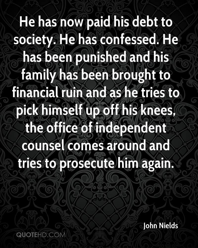 He has now paid his debt to society. He has confessed. He has been punished and his family has been brought to financial ruin and as he tries to pick himself up off his knees, the office of independent counsel comes around and tries to prosecute him again.