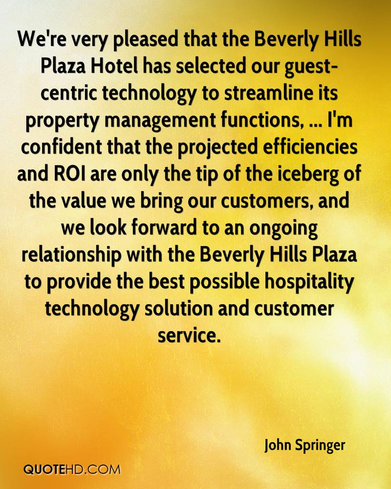 We're very pleased that the Beverly Hills Plaza Hotel has selected our guest-centric technology to streamline its property management functions, ... I'm confident that the projected efficiencies and ROI are only the tip of the iceberg of the value we bring our customers, and we look forward to an ongoing relationship with the Beverly Hills Plaza to provide the best possible hospitality technology solution and customer service.