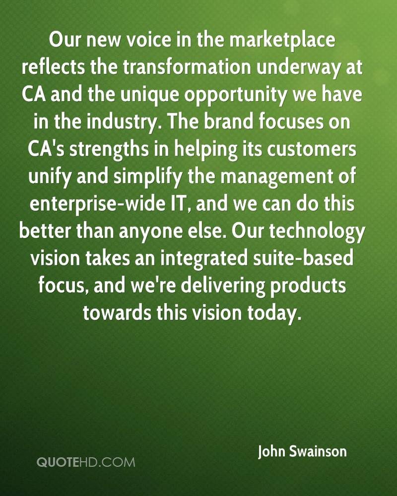 Our new voice in the marketplace reflects the transformation underway at CA and the unique opportunity we have in the industry. The brand focuses on CA's strengths in helping its customers unify and simplify the management of enterprise-wide IT, and we can do this better than anyone else. Our technology vision takes an integrated suite-based focus, and we're delivering products towards this vision today.