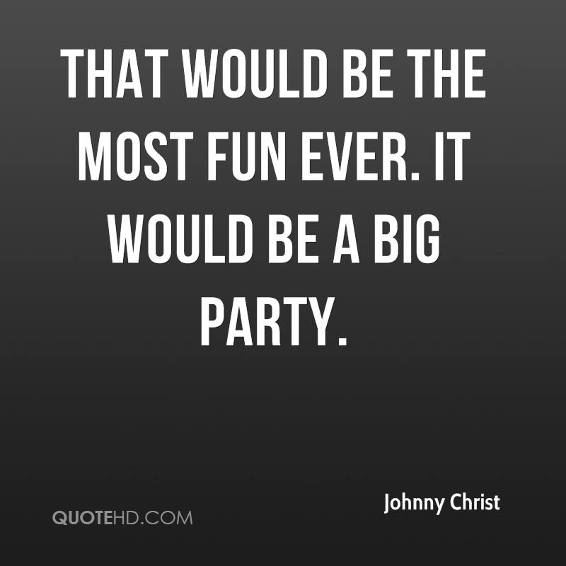 That would be the most fun ever. It would be a big party.
