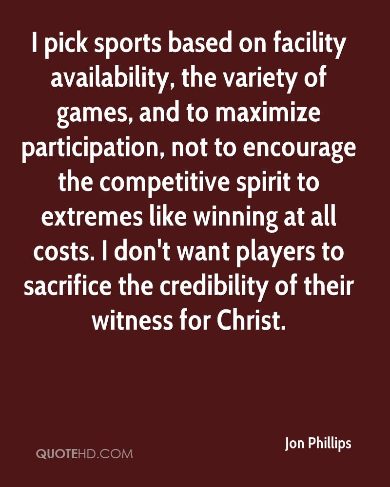 I pick sports based on facility availability, the variety of games, and to maximize participation, not to encourage the competitive spirit to extremes like winning at all costs. I don't want players to sacrifice the credibility of their witness for Christ.