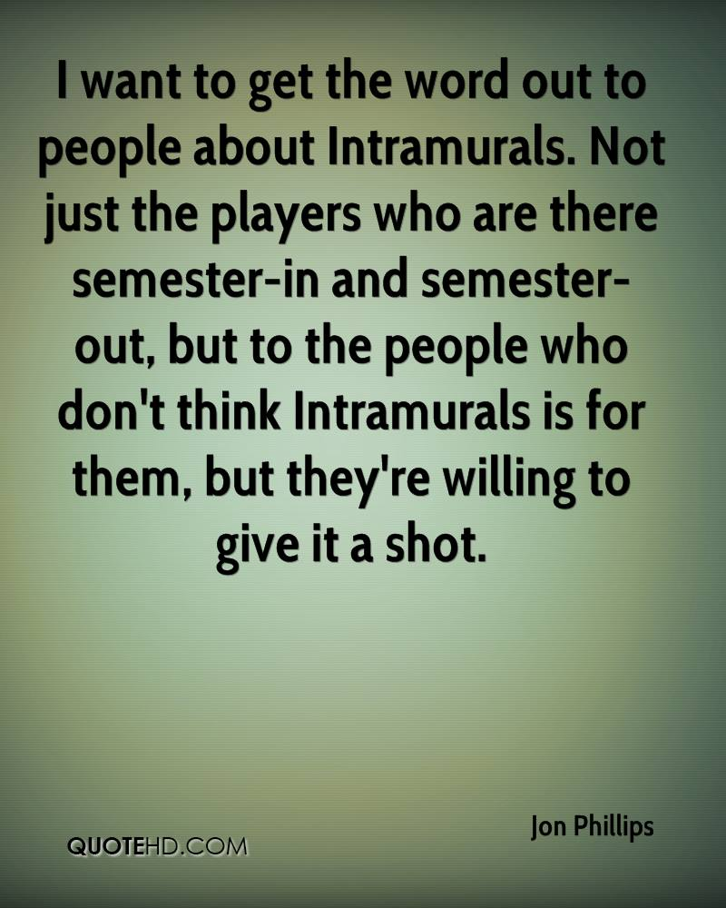 I want to get the word out to people about Intramurals. Not just the players who are there semester-in and semester-out, but to the people who don't think Intramurals is for them, but they're willing to give it a shot.