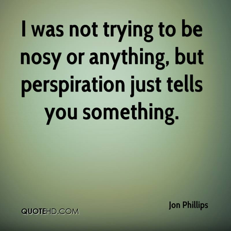 I was not trying to be nosy or anything, but perspiration just tells you something.