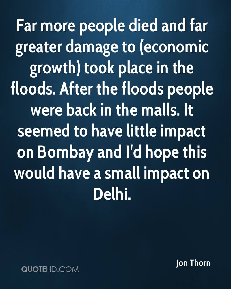 Far more people died and far greater damage to (economic growth) took place in the floods. After the floods people were back in the malls. It seemed to have little impact on Bombay and I'd hope this would have a small impact on Delhi.