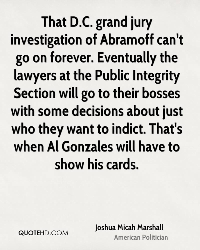 That D.C. grand jury investigation of Abramoff can't go on forever. Eventually the lawyers at the Public Integrity Section will go to their bosses with some decisions about just who they want to indict. That's when Al Gonzales will have to show his cards.